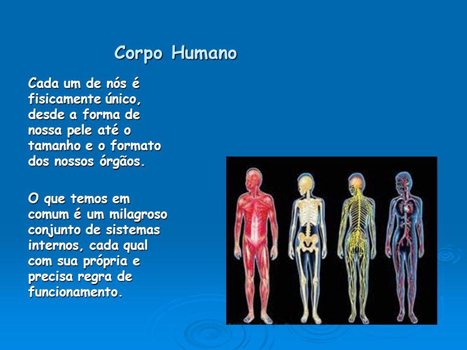 Corpo Humano Cada um de nós é fisicamente único, desde a forma de nossa pele até o tamanho e o formato dos nossos órgãos.