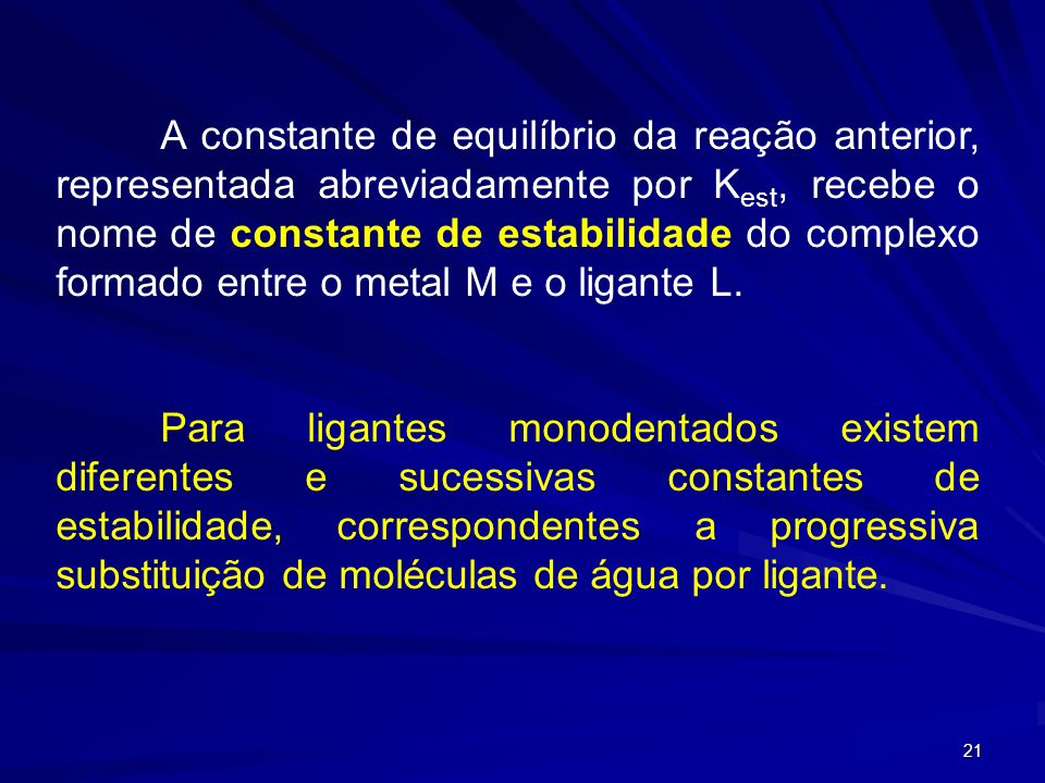 A constante de equilíbrio da reação anterior, representada abreviadamente por Kest, recebe o nome de constante de estabilidade do complexo formado entre o metal M e o ligante L.