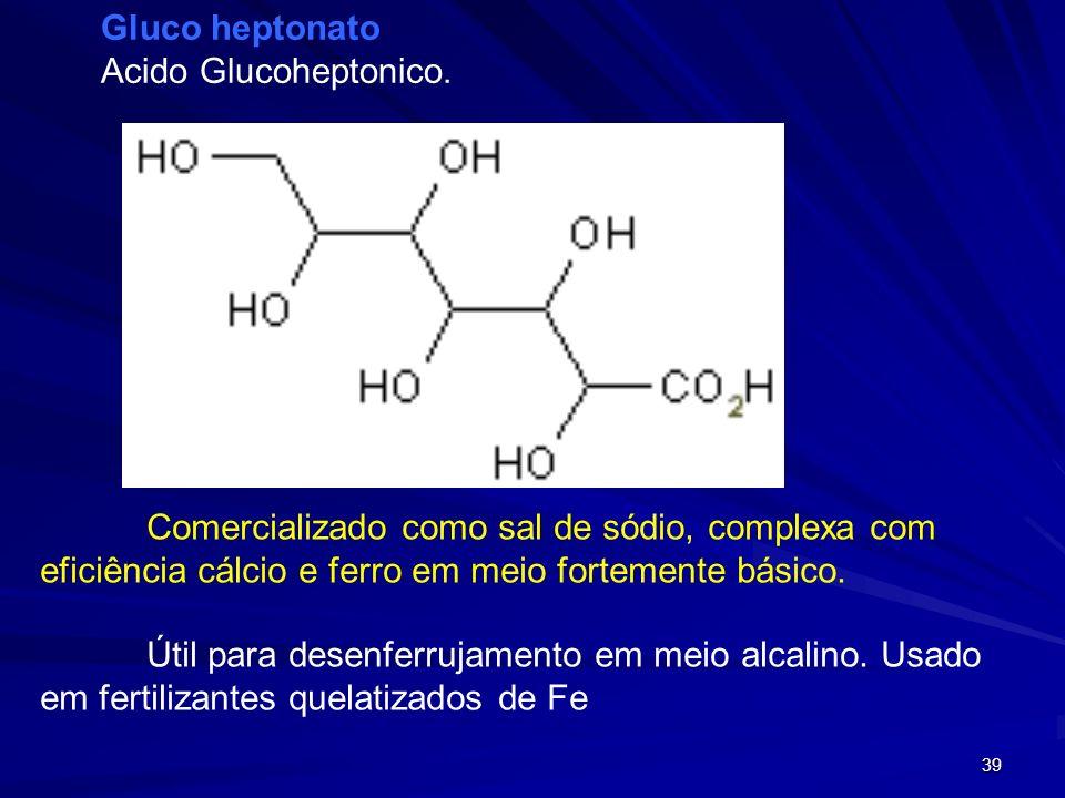 Gluco heptonato Acido Glucoheptonico. Comercializado como sal de sódio, complexa com eficiência cálcio e ferro em meio fortemente básico.