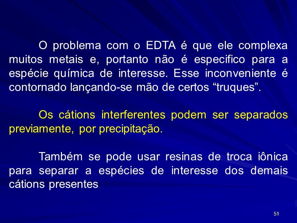 O problema com o EDTA é que ele complexa muitos metais e, portanto não é especifico para a espécie química de interesse. Esse inconveniente é contornado lançando-se mão de certos truques .