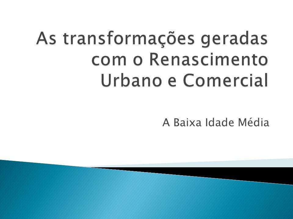 As transformações geradas com o Renascimento Urbano e Comercial