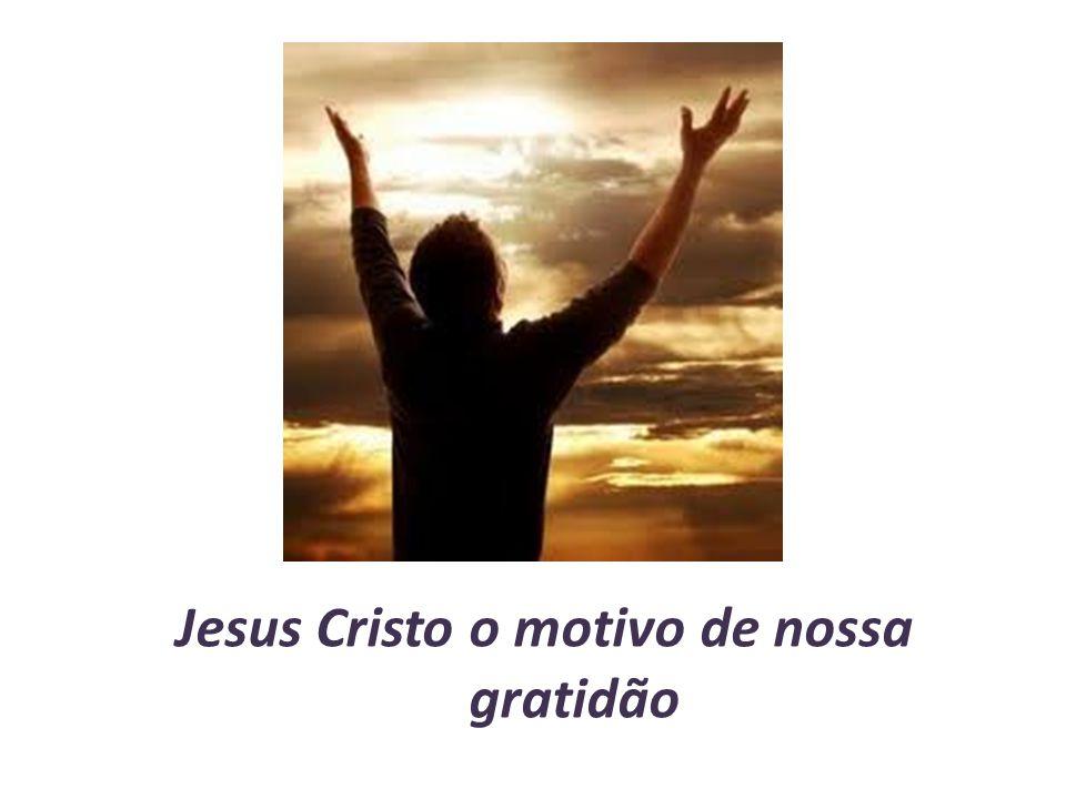 Jesus Cristo o motivo de nossa gratidão