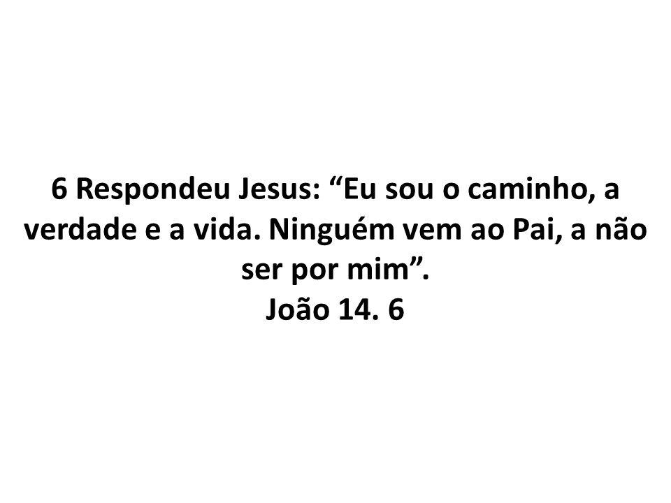 6 Respondeu Jesus: Eu sou o caminho, a verdade e a vida