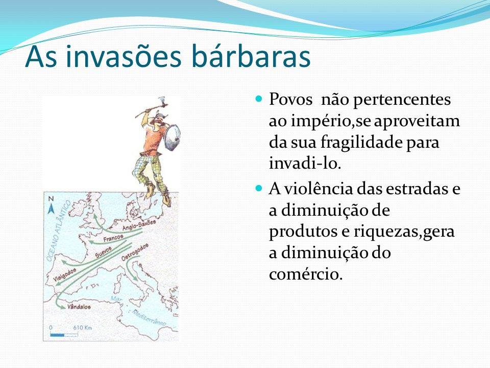 As invasões bárbaras Povos não pertencentes ao império,se aproveitam da sua fragilidade para invadi-lo.