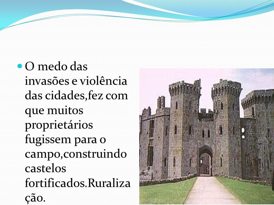 O medo das invasões e violência das cidades,fez com que muitos proprietários fugissem para o campo,construindo castelos fortificados.Ruralização.