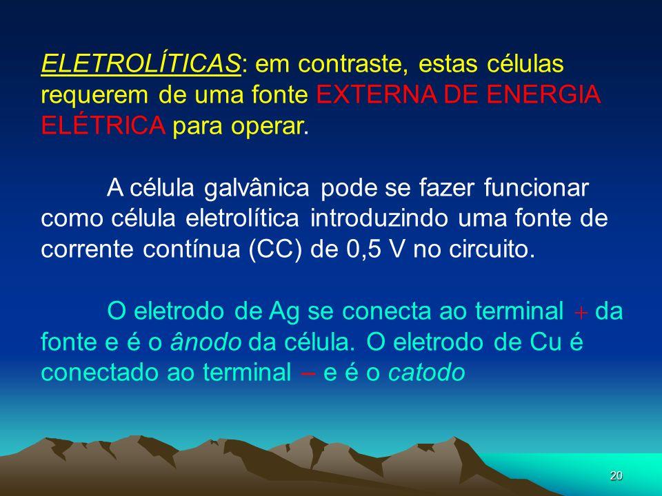 ELETROLÍTICAS: em contraste, estas células requerem de uma fonte EXTERNA DE ENERGIA ELÉTRICA para operar.