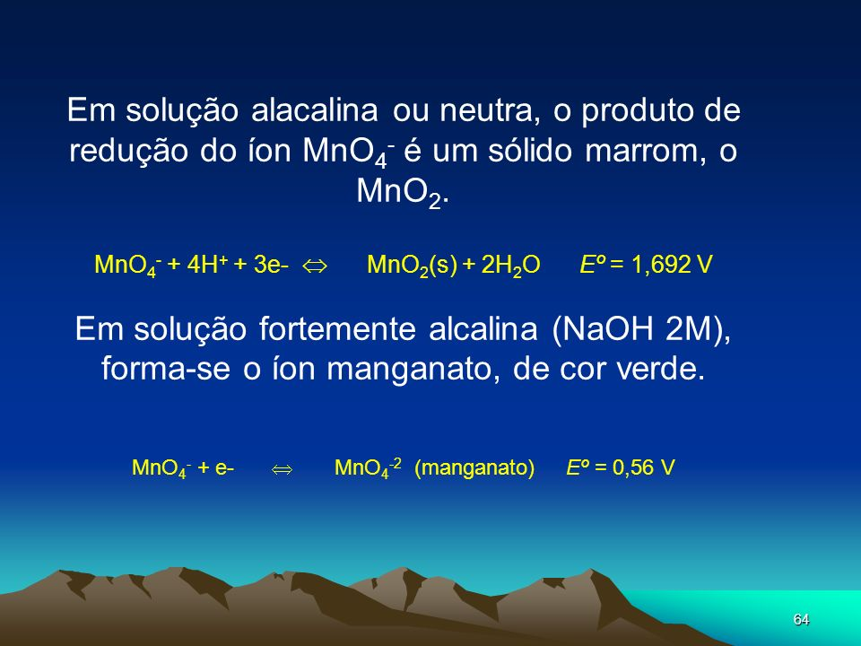 Em solução alacalina ou neutra, o produto de redução do íon MnO4- é um sólido marrom, o MnO2.