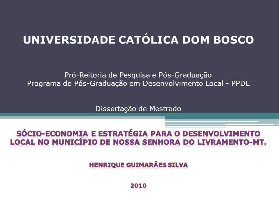UNIVERSIDADE CATÓLICA DOM BOSCO Pró-Reitoria de Pesquisa e Pós-Graduação Programa de Pós-Graduação em Desenvolvimento Local - PPDL Dissertação de Mestrado SÓCIO-ECONOMIA E ESTRATÉGIA PARA O DESENVOLVIMENTO LOCAL NO MUNICÍPIO DE NOSSA SENHORA DO LIVRAMENTO-MT.