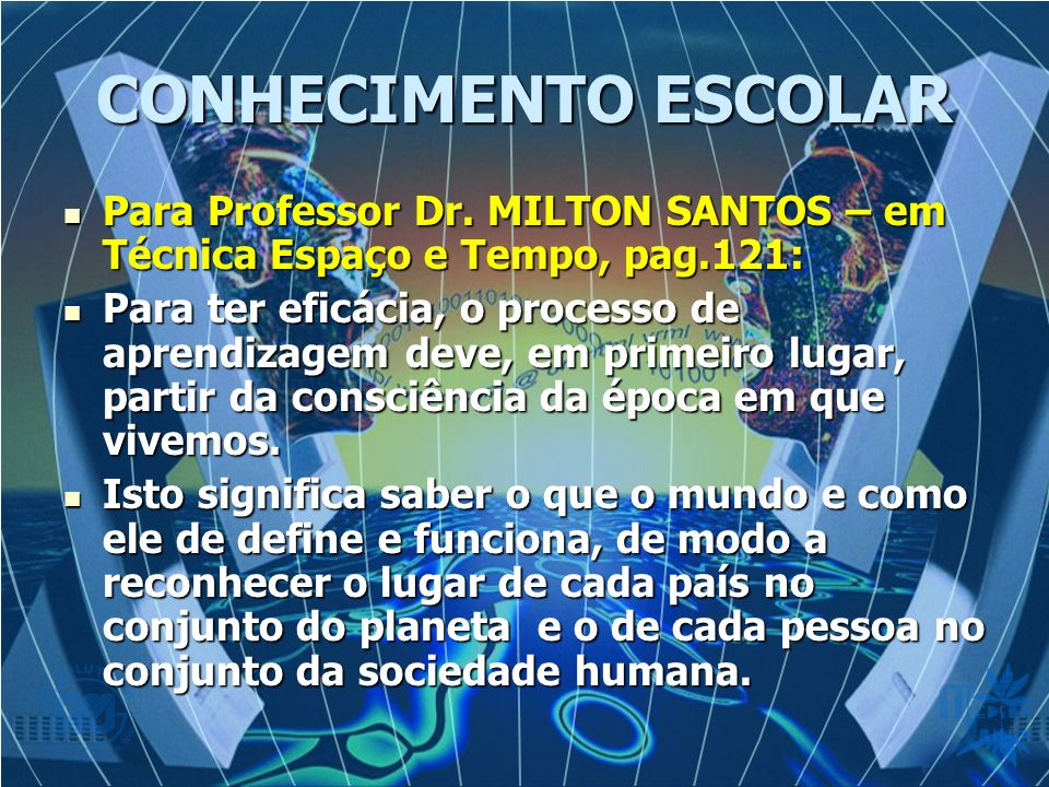 CONHECIMENTO ESCOLAR Para Professor Dr. MILTON SANTOS – em Técnica Espaço e Tempo, pag.121:
