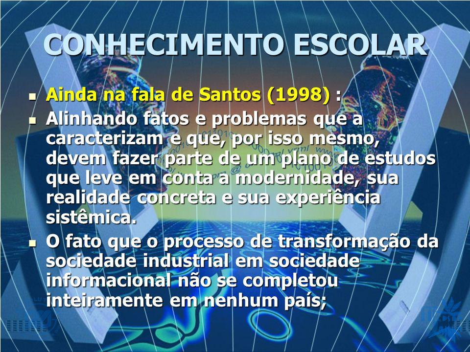 CONHECIMENTO ESCOLAR Ainda na fala de Santos (1998) :