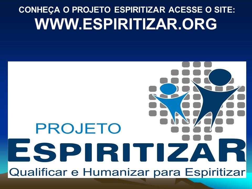 CONHEÇA O PROJETO ESPIRITIZAR ACESSE O SITE: WWW.ESPIRITIZAR.ORG
