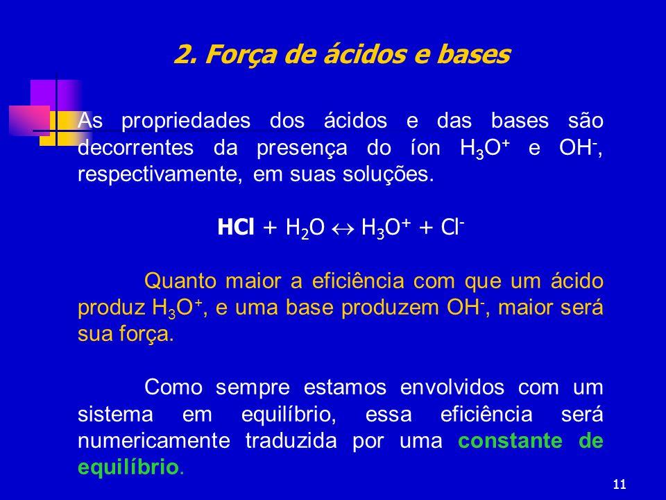 2. Força de ácidos e bases As propriedades dos ácidos e das bases são decorrentes da presença do íon H3O+ e OH-, respectivamente, em suas soluções.