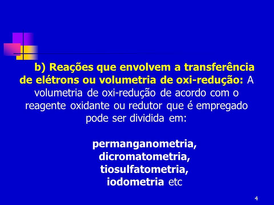b) Reações que envolvem a transferência de elétrons ou volumetria de oxi-redução: A volumetria de oxi-redução de acordo com o reagente oxidante ou redutor que é empregado pode ser dividida em: