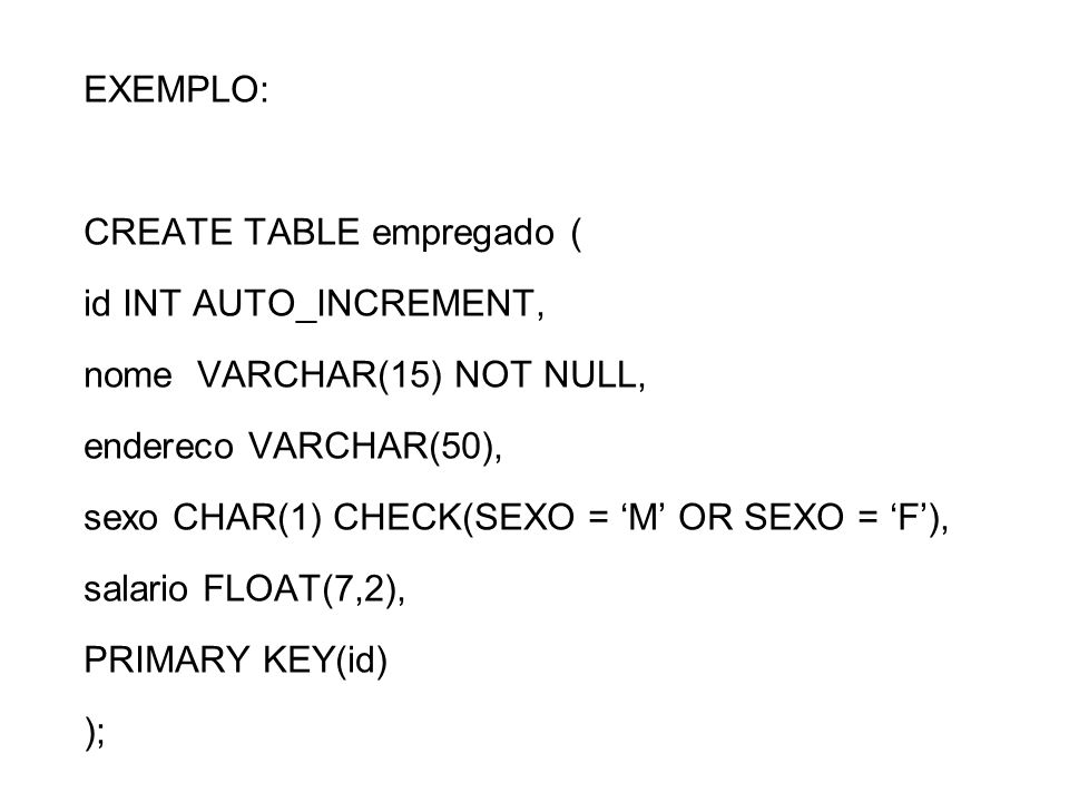 EXEMPLO:CREATE TABLE empregado ( id INT AUTO_INCREMENT, nome VARCHAR(15) NOT NULL, endereco VARCHAR(50),