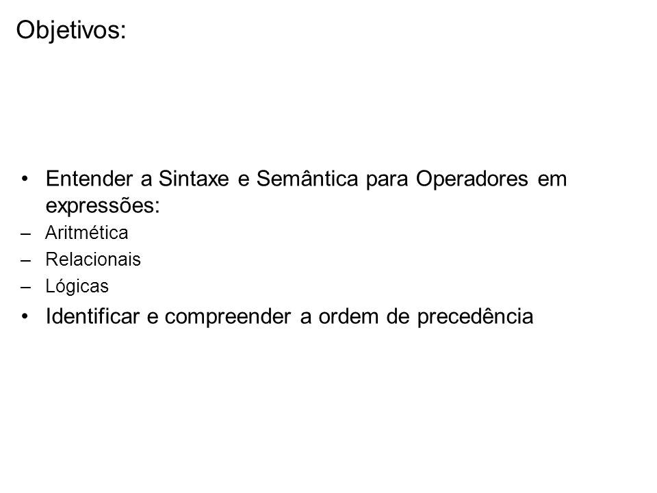Objetivos: Entender a Sintaxe e Semântica para Operadores em expressões: Aritmética. Relacionais.