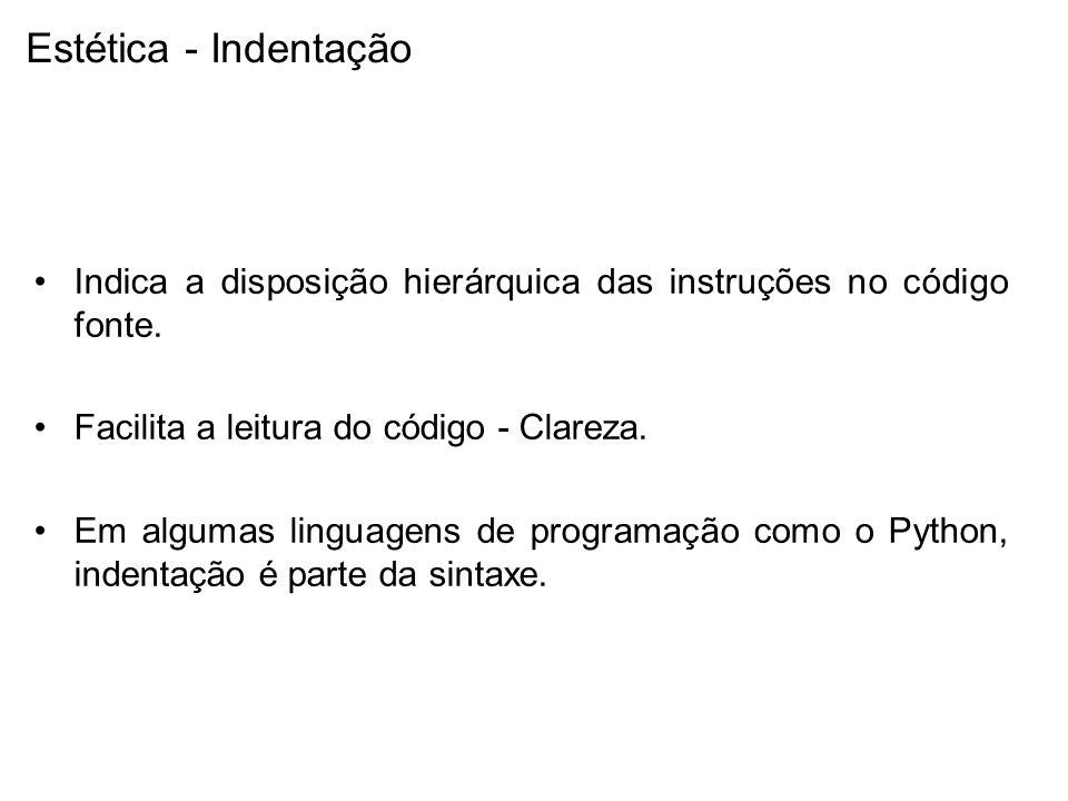 Estética - Indentação Indica a disposição hierárquica das instruções no código fonte. Facilita a leitura do código - Clareza.