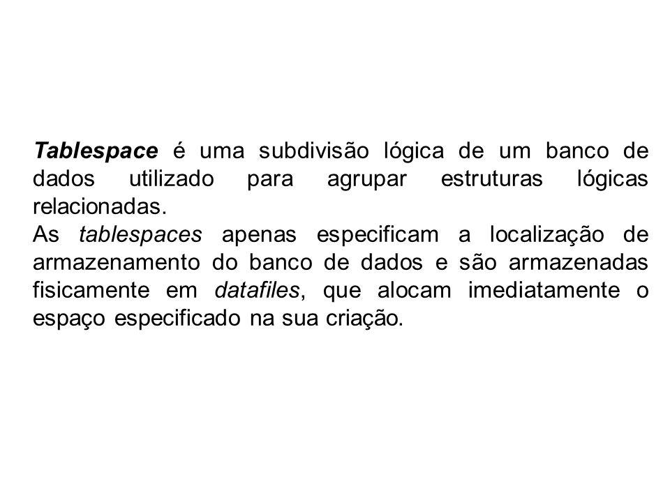 Tablespace é uma subdivisão lógica de um banco de dados utilizado para agrupar estruturas lógicas relacionadas.