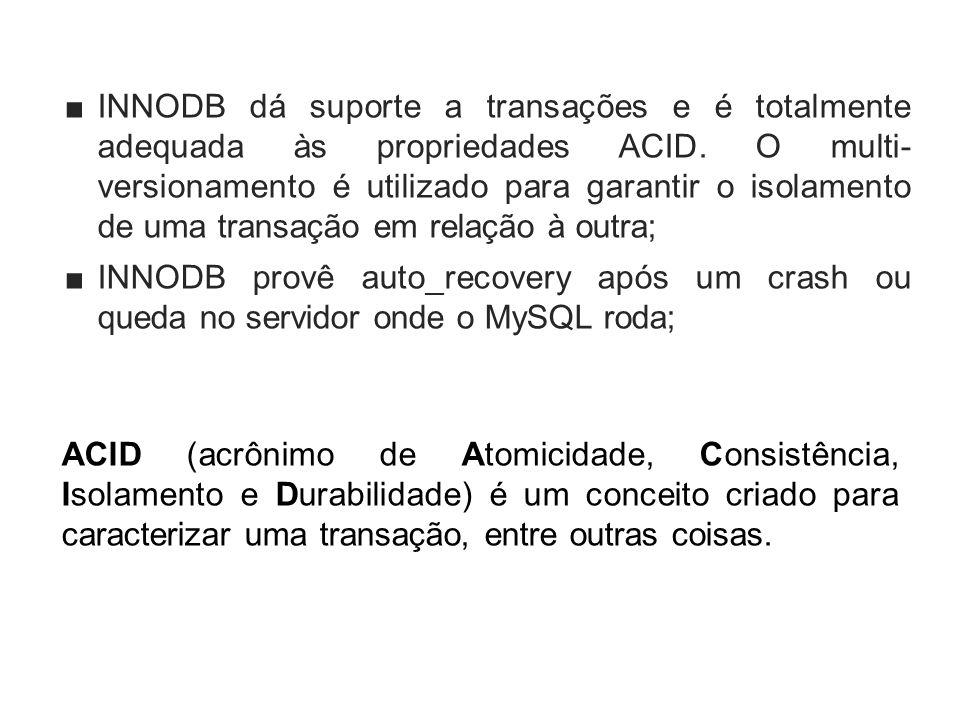 INNODB dá suporte a transações e é totalmente adequada às propriedades ACID. O multi- versionamento é utilizado para garantir o isolamento de uma transação em relação à outra;