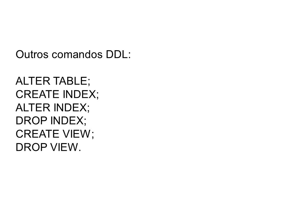 Outros comandos DDL: ALTER TABLE; CREATE INDEX; ALTER INDEX; DROP INDEX; CREATE VIEW; DROP VIEW.