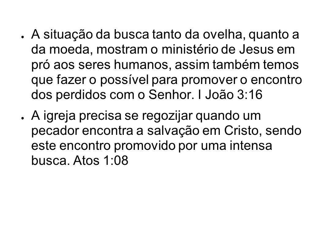 A situação da busca tanto da ovelha, quanto a da moeda, mostram o ministério de Jesus em pró aos seres humanos, assim também temos que fazer o possível para promover o encontro dos perdidos com o Senhor. I João 3:16