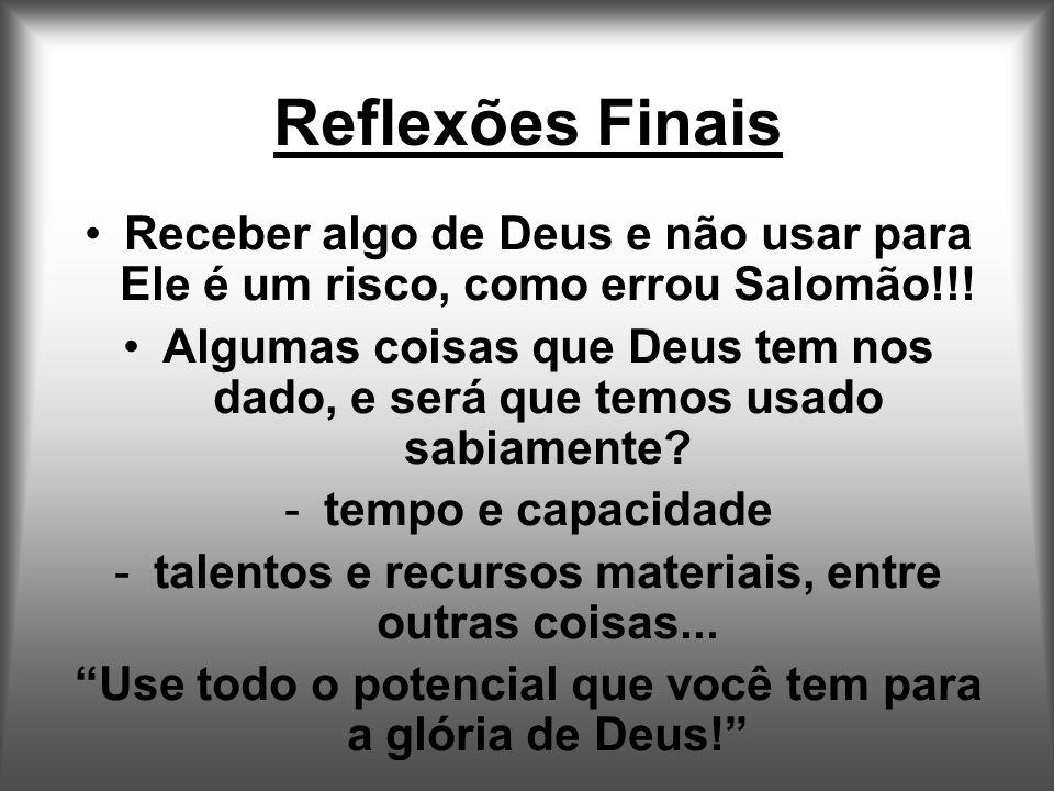 Reflexões Finais Receber algo de Deus e não usar para Ele é um risco, como errou Salomão!!!