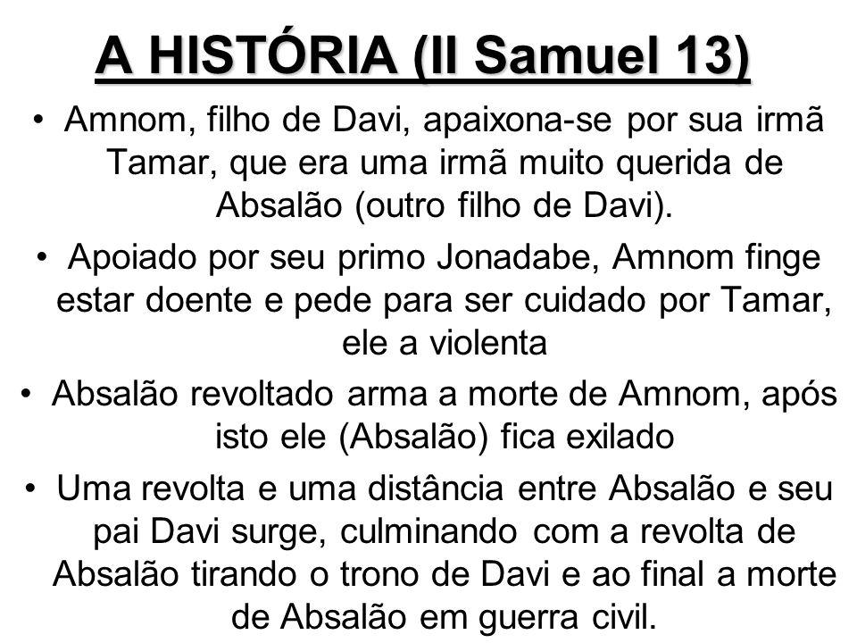 A HISTÓRIA (II Samuel 13) Amnom, filho de Davi, apaixona-se por sua irmã Tamar, que era uma irmã muito querida de Absalão (outro filho de Davi).