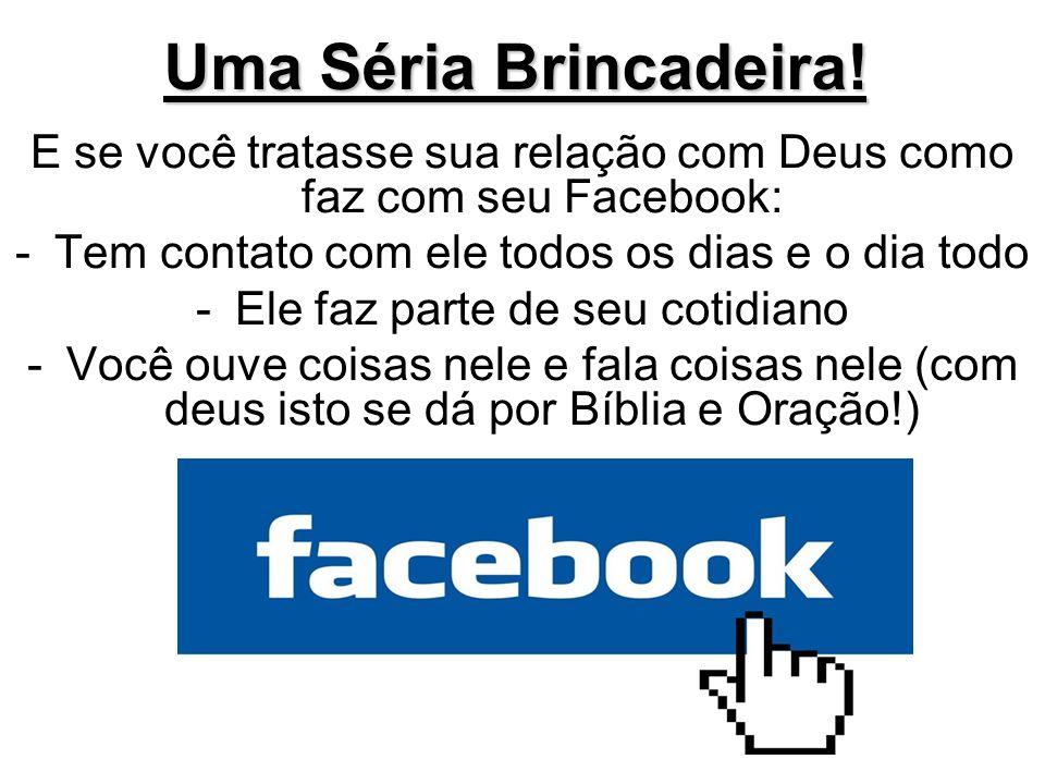 Uma Séria Brincadeira! E se você tratasse sua relação com Deus como faz com seu Facebook: Tem contato com ele todos os dias e o dia todo.