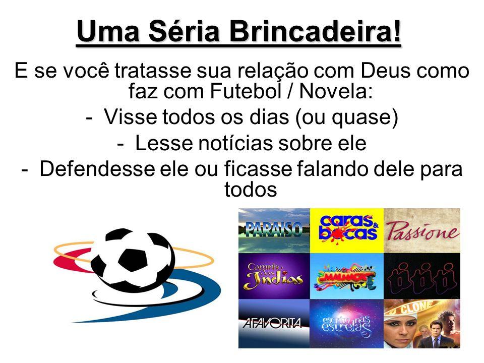 Uma Séria Brincadeira! E se você tratasse sua relação com Deus como faz com Futebol / Novela: Visse todos os dias (ou quase)