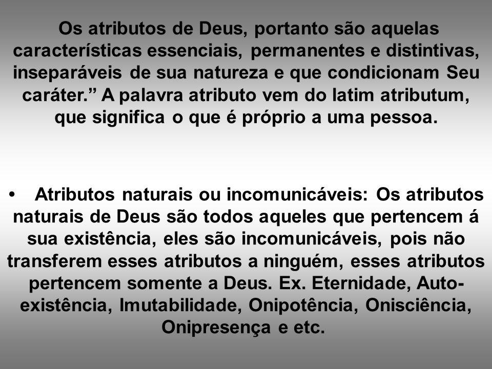 Os atributos de Deus, portanto são aquelas características essenciais, permanentes e distintivas, inseparáveis de sua natureza e que condicionam Seu caráter. A palavra atributo vem do latim atributum, que significa o que é próprio a uma pessoa.