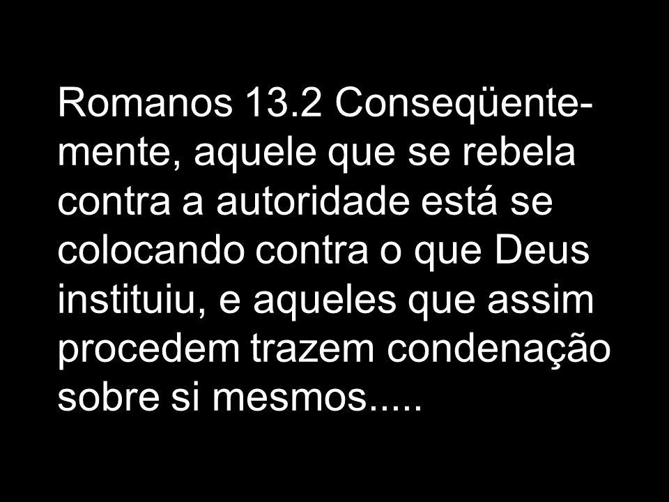 Romanos 13.2 Conseqüente-mente, aquele que se rebela contra a autoridade está se colocando contra o que Deus instituiu, e aqueles que assim procedem trazem condenação sobre si mesmos.....