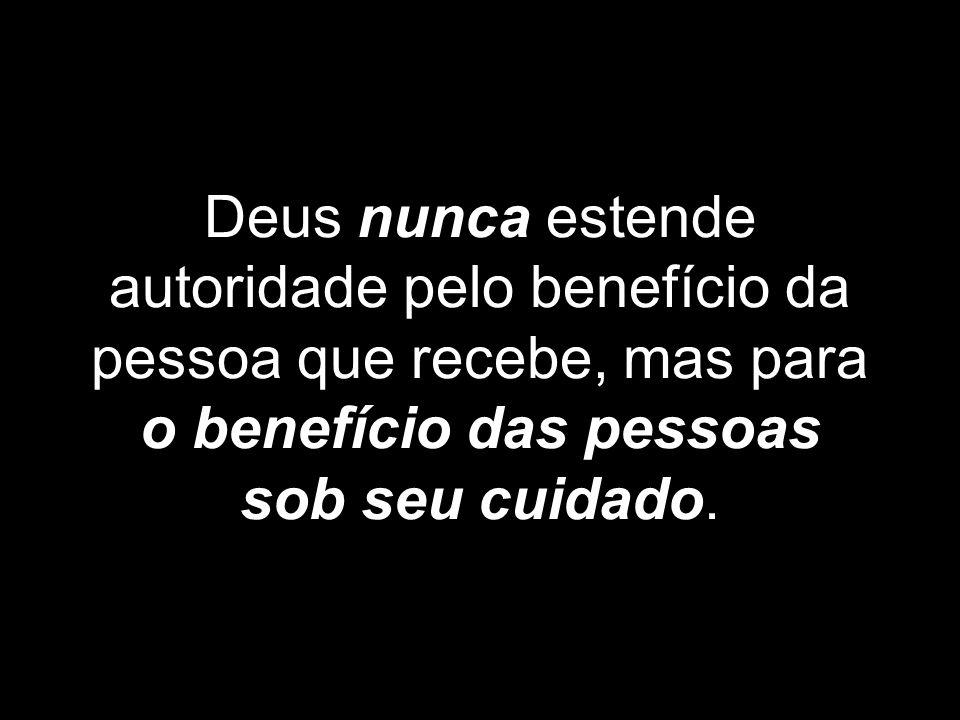 Deus nunca estende autoridade pelo benefício da pessoa que recebe, mas para o benefício das pessoas sob seu cuidado.