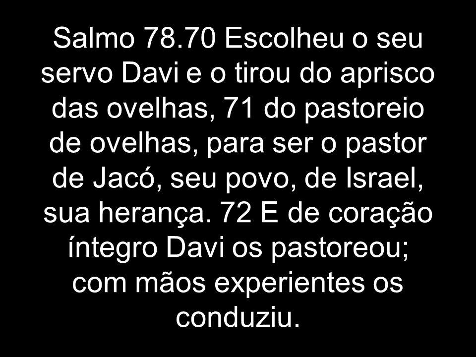 Salmo 78.70 Escolheu o seu servo Davi e o tirou do aprisco das ovelhas, 71 do pastoreio de ovelhas, para ser o pastor de Jacó, seu povo, de Israel, sua herança.