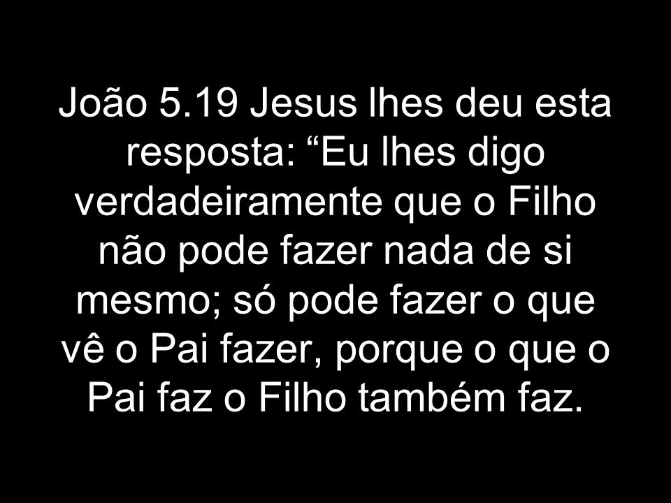 João 5.19 Jesus lhes deu esta resposta: Eu lhes digo verdadeiramente que o Filho não pode fazer nada de si mesmo; só pode fazer o que vê o Pai fazer, porque o que o Pai faz o Filho também faz.