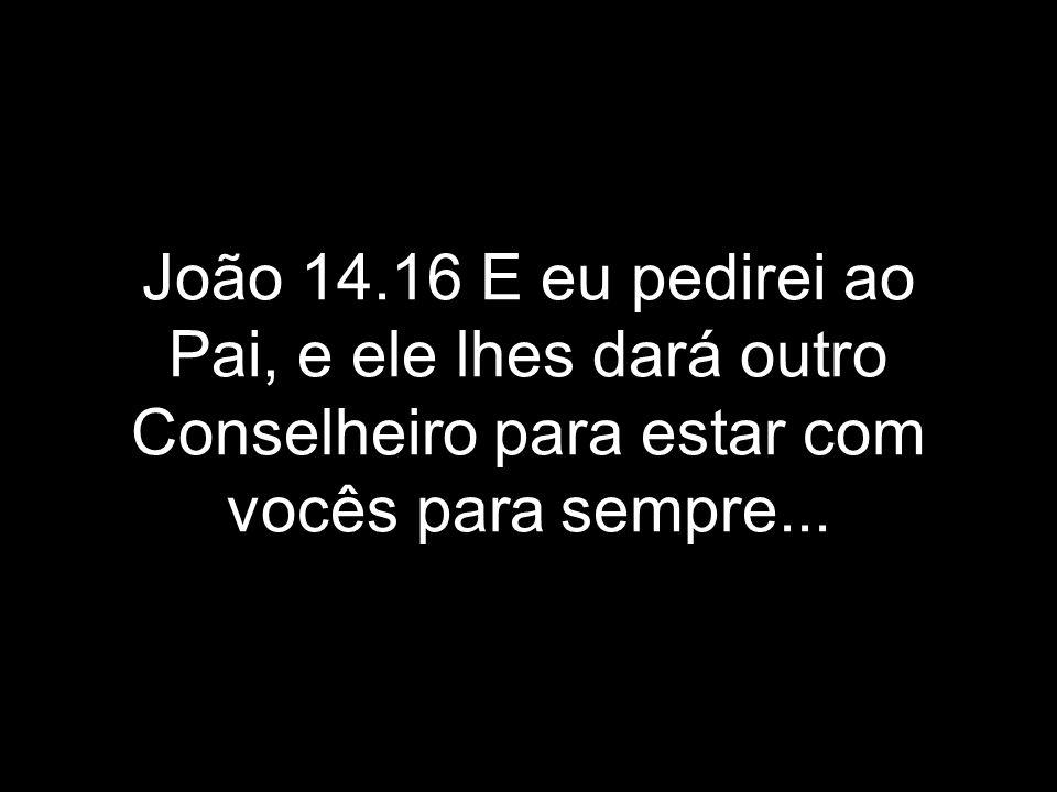 João 14.16 E eu pedirei ao Pai, e ele lhes dará outro Conselheiro para estar com vocês para sempre...