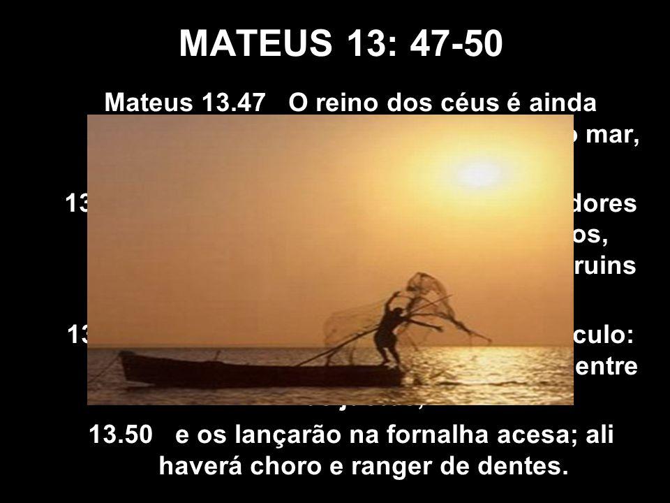 MATEUS 13: 47-50 Mateus 13.47 O reino dos céus é ainda semelhante a uma rede que, lançada ao mar, recolhe peixes de toda espécie.