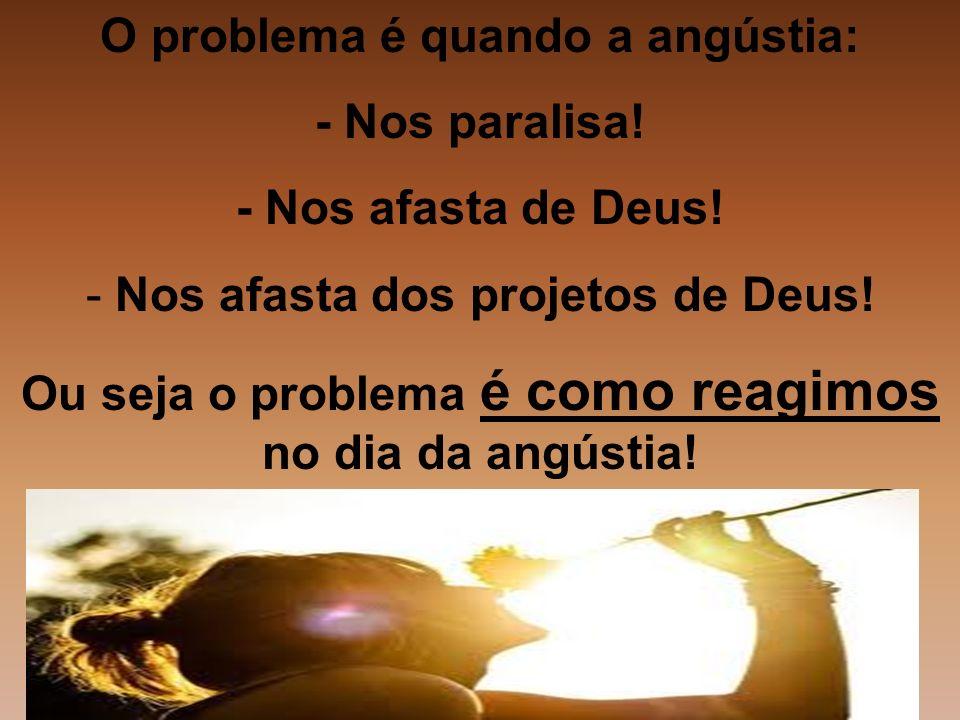 O problema é quando a angústia: - Nos paralisa! - Nos afasta de Deus!