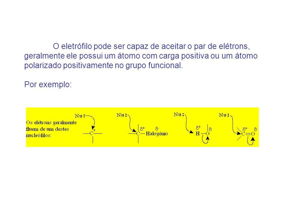 O eletrófilo pode ser capaz de aceitar o par de elétrons, geralmente ele possui um átomo com carga positiva ou um átomo polarizado positivamente no grupo funcional.