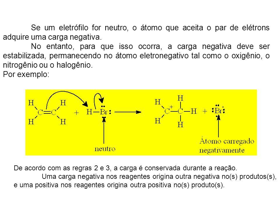 Se um eletrófilo for neutro, o átomo que aceita o par de elétrons adquire uma carga negativa.