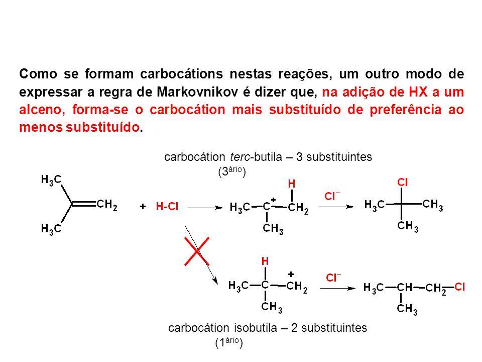 Como se formam carbocátions nestas reações, um outro modo de expressar a regra de Markovnikov é dizer que, na adição de HX a um alceno, forma-se o carbocátion mais substituído de preferência ao menos substituído.
