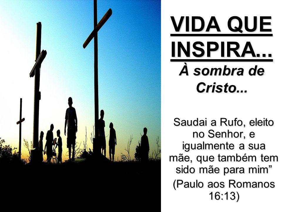 VIDA QUE INSPIRA... À sombra de Cristo...