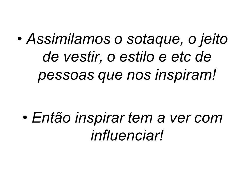 Então inspirar tem a ver com influenciar!