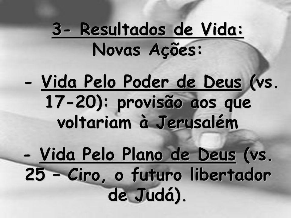 3- Resultados de Vida: Novas Ações: - Vida Pelo Poder de Deus (vs. 17-20): provisão aos que voltariam à Jerusalém.