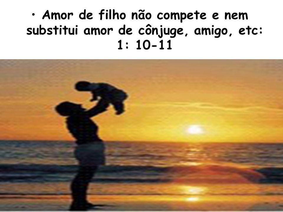 Amor de filho não compete e nem substitui amor de cônjuge, amigo, etc: 1: 10-11