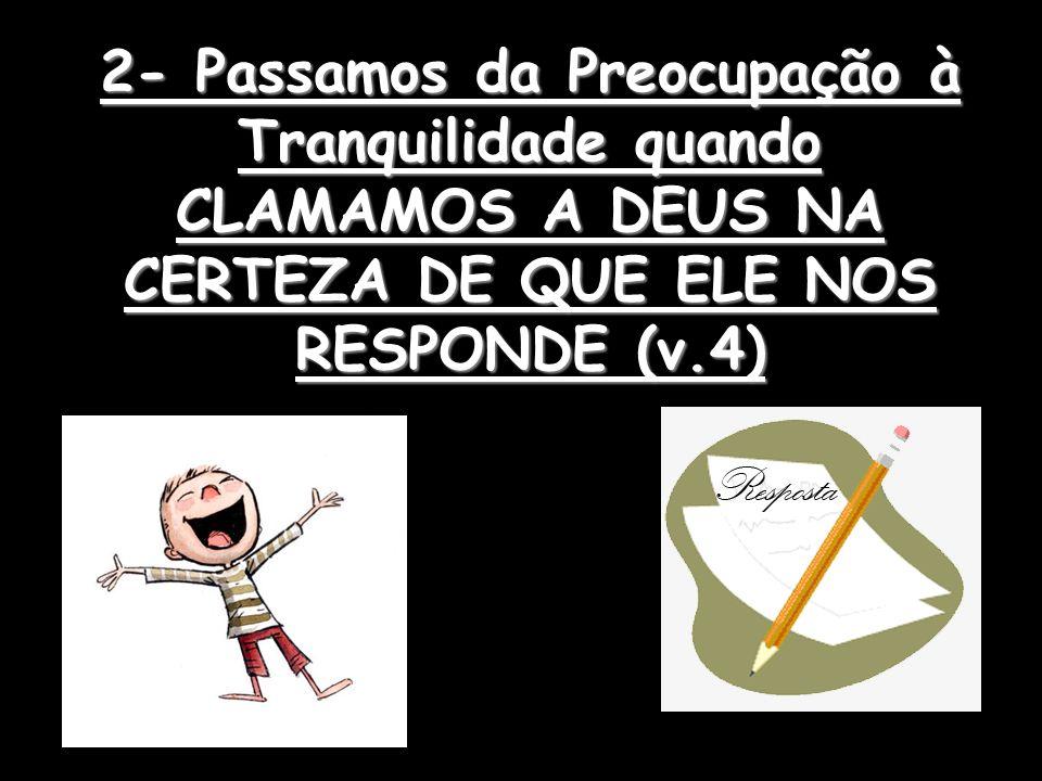2- Passamos da Preocupação à Tranquilidade quando CLAMAMOS A DEUS NA CERTEZA DE QUE ELE NOS RESPONDE (v.4)