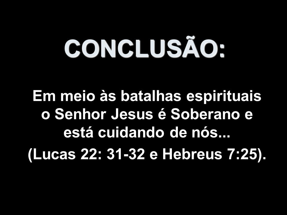 CONCLUSÃO:Em meio às batalhas espirituais o Senhor Jesus é Soberano e está cuidando de nós...