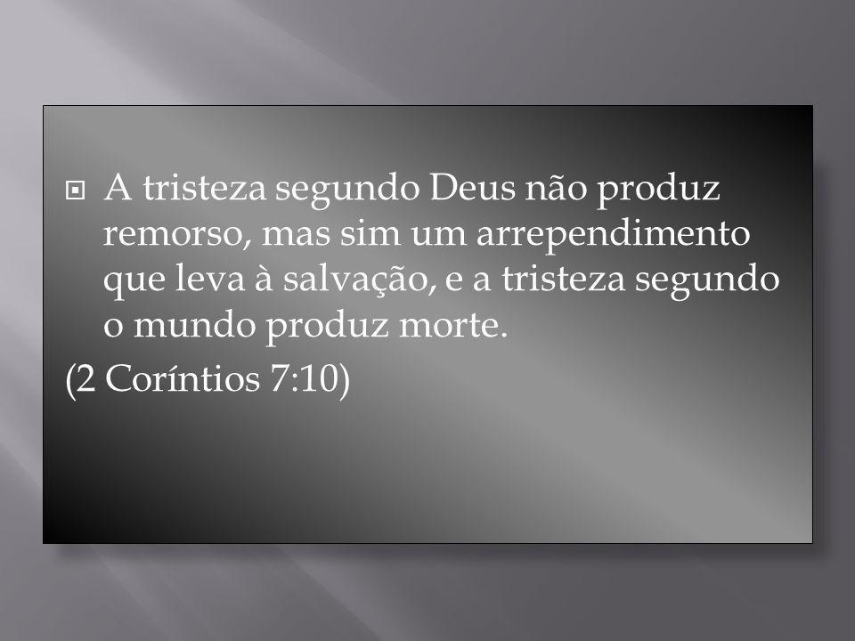 A tristeza segundo Deus não produz remorso, mas sim um arrependimento que leva à salvação, e a tristeza segundo o mundo produz morte.