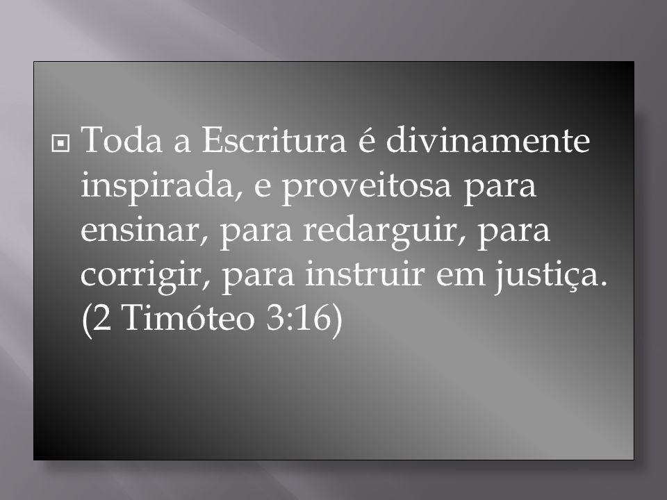 Toda a Escritura é divinamente inspirada, e proveitosa para ensinar, para redarguir, para corrigir, para instruir em justiça.