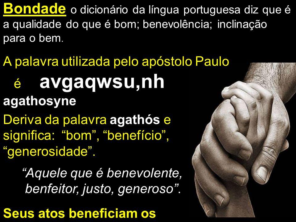 Bondade o dicionário da língua portuguesa diz que é a qualidade do que é bom; benevolência; inclinação para o bem.