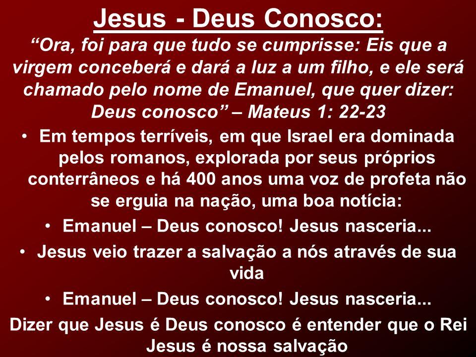 Jesus - Deus Conosco: Ora, foi para que tudo se cumprisse: Eis que a virgem conceberá e dará a luz a um filho, e ele será chamado pelo nome de Emanuel, que quer dizer: Deus conosco – Mateus 1: 22-23