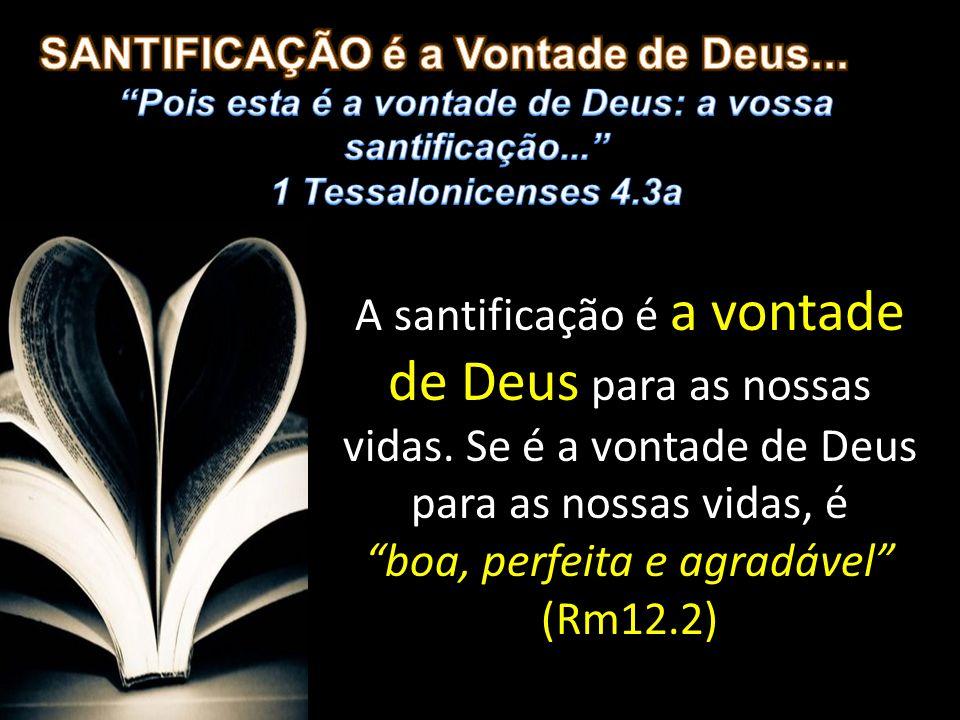 Pois esta é a vontade de Deus: a vossa santificação...